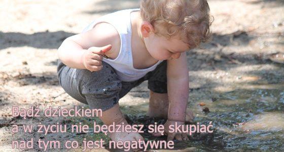 Bądź dzieckiem, a w życiu nie będziesz się skupiać na tym co jest negatywne